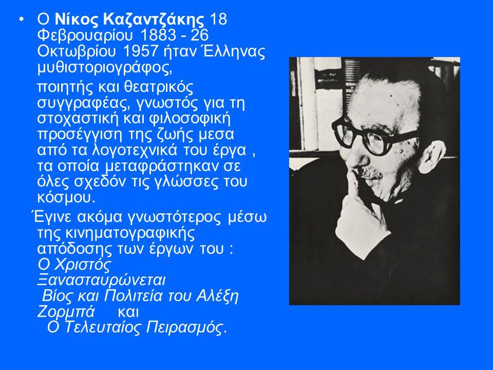 •Ο Νίκος Καζαντζάκης 18 Φεβρουαρίου 1883 - 26 Οκτωβρίου 1957 ήταν Έλληνας μυθιστοριογράφος, ποιητής και θεατρικός συγγραφέας, γνωστός για τη στοχαστική και φιλοσοφική προσέγγιση της ζωής μεσα από τα λογοτεχνικά του έργα, τα οποία μεταφράστηκαν σε όλες σχεδόν τις γλώσσες του κόσμου.