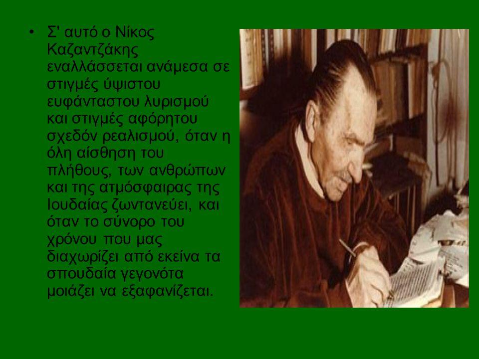 •Σ' αυτό ο Νίκος Καζαντζάκης εναλλάσσεται ανάμεσα σε στιγμές ύψιστου ευφάνταστου λυρισμού και στιγμές αφόρητου σχεδόν ρεαλισμού, όταν η όλη αίσθηση το