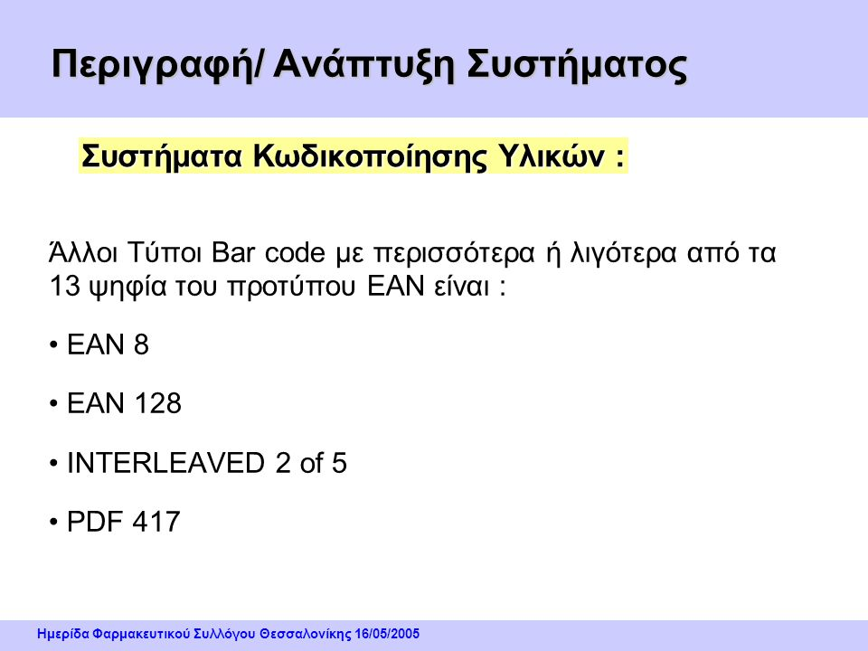 Ημερίδα Φαρμακευτικού Συλλόγου Θεσσαλονίκης 16/05/2005 Περιγραφή/ Ανάπτυξη Συστήματος Ο πλέον κοινός τύπος Γραμμωτού Κώδικα είναι ο ΕΑΝ – 13 ( Europea