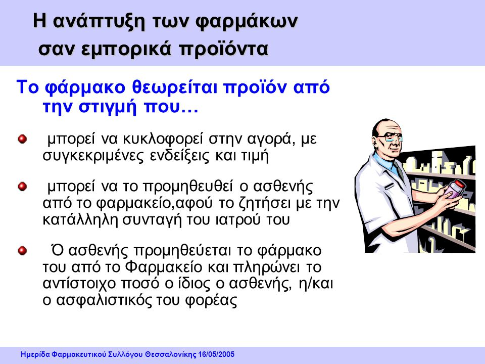 Ημερίδα Φαρμακευτικού Συλλόγου Θεσσαλονίκης 16/05/2005 Η ανάπτυξη των φαρμάκων σαν εμπορικά προϊόντα Το φάρμακο θεωρείται προϊόν από την στιγμή που… μπορεί να κυκλοφορεί στην αγορά, με συγκεκριμένες ενδείξεις και τιμή μπορεί να το προμηθευθεί ο ασθενής από το φαρμακείο,αφού το ζητήσει με την κατάλληλη συνταγή του ιατρού του Ό ασθενής προμηθεύεται το φάρμακο του από το Φαρμακείο και πληρώνει το αντίστοιχο ποσό ο ίδιος ο ασθενής, η/και ο ασφαλιστικός του φορέας