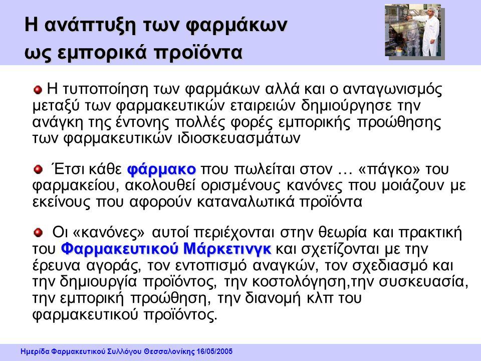 Ημερίδα Φαρμακευτικού Συλλόγου Θεσσαλονίκης 16/05/2005 Η ανάπτυξη των φαρμάκων ως εμπορικά προϊόντα Η τυποποίηση των φαρμάκων αλλά και ο ανταγωνισμός μεταξύ των φαρμακευτικών εταιρειών δημιούργησε την ανάγκη της έντονης πολλές φορές εμπορικής προώθησης των φαρμακευτικών ιδιοσκευασμάτων φάρμακο Έτσι κάθε φάρμακο που πωλείται στον … «πάγκο» του φαρμακείου, ακολουθεί ορισμένους κανόνες που μοιάζουν με εκείνους που αφορούν καταναλωτικά προϊόντα Φαρμακευτικού Μάρκετινγκ Οι «κανόνες» αυτοί περιέχονται στην θεωρία και πρακτική του Φαρμακευτικού Μάρκετινγκ και σχετίζονται με την έρευνα αγοράς, τον εντοπισμό αναγκών, τον σχεδιασμό και την δημιουργία προϊόντος, την κοστολόγηση,την συσκευασία, την εμπορική προώθηση, την διανομή κλπ του φαρμακευτικού προϊόντος.