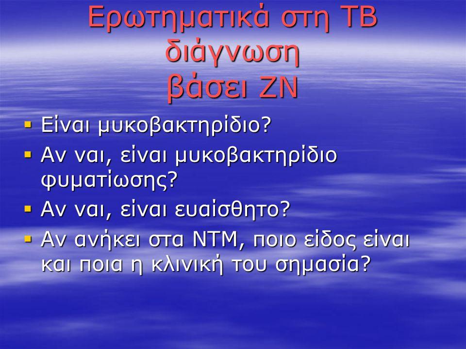 Ερωτηματικά στη ΤΒ διάγνωση βάσει ΖΝ  Είναι μυκοβακτηρίδιο?  Αν ναι, είναι μυκοβακτηρίδιο φυματίωσης?  Αν ναι, είναι ευαίσθητο?  Αν ανήκει στα ΝΤΜ