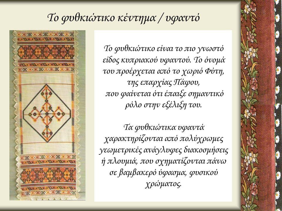 Το φυθκιώτικο κέντημα / υφαντό Το φυθκιώτικο είναι το πιο γνωστό είδος κυπριακού υφαντού. Το όνομά του προέρχεται από το χωριό Φύτη, της επαρχίας Πάφο