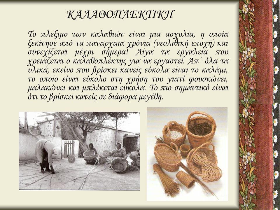 ΚΑΛΑΘΟΠΛΕΚΤΙΚΗ Το πλέξιμο των καλαθιών είναι μια ασχολία, η οποία ξεκίνησε από τα πανάρχαια χρόνια (νεολιθική εποχή) και συνεχίζεται μέχρι σήμερα! Λίγ