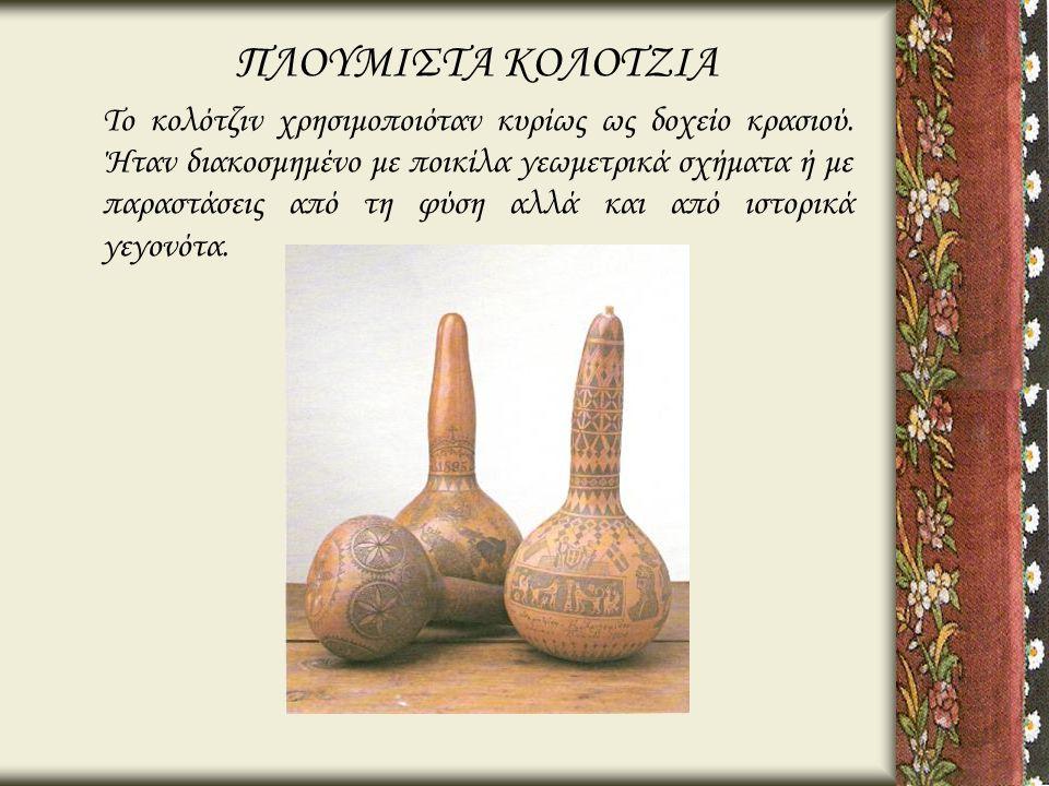 ΠΛΟΥΜΙΣΤΑ ΚΟΛΟΤΖΙΑ Το κολότζιν χρησιμοποιόταν κυρίως ως δοχείο κρασιού. Ήταν διακοσμημένο με ποικίλα γεωμετρικά σχήματα ή με παραστάσεις από τη φύση α