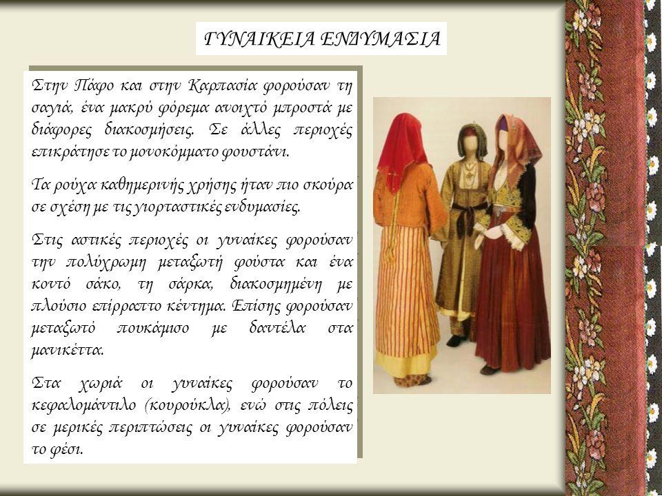 Στην Πάφο και στην Καρπασία φορούσαν τη σαγιά, ένα μακρύ φόρεμα ανοιχτό μπροστά με διάφορες διακοσμήσεις. Σε άλλες περιοχές επικράτησε το μονοκόμματο