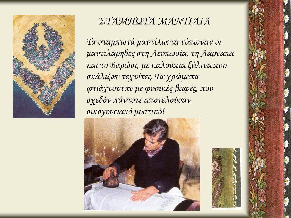 ΣΤΑΜΠΩΤΑ ΜΑΝΤΙΛΙΑ Τα σταμπωτά μαντίλια τα τύπωναν οι μαντιλάρηδες στη Λευκωσία, τη Λάρνακα και το Βαρώσι, με καλούπια ξύλινα που σκάλιζαν τεχνίτες. Τα