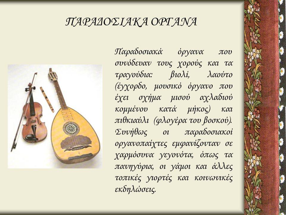 Παραδοσιακά όργανα που συνόδευαν τους χορούς και τα τραγούδια: βιολί, λαούτο (έγχορδο, μουσικό όργανο που έχει σχήμα μισού αχλαδιού κομμένου κατά μήκο