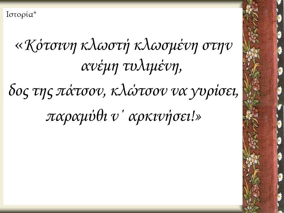 Ιστορία* « Κότσινη κλωστή κλωσμένη στην ανέμη τυλιμένη, δος της πάτσον, κλώτσον να γυρίσει, παραμύθι ν΄ αρκινήσει!»