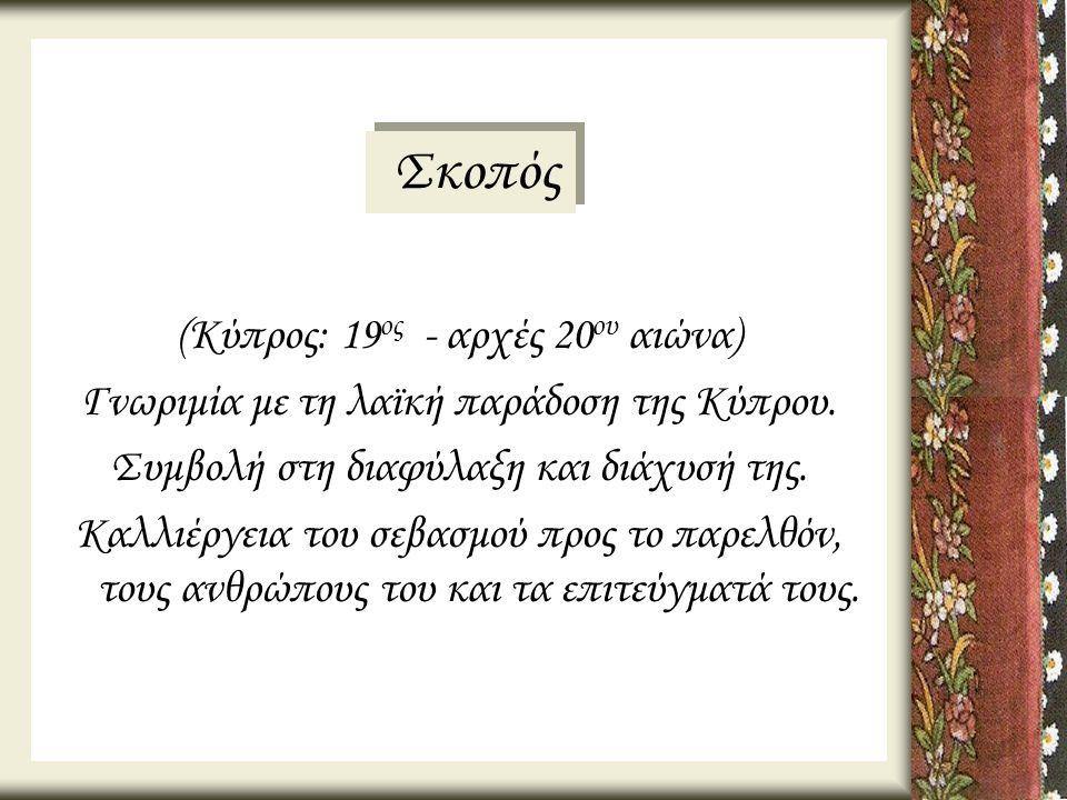 (Κύπρος: 19 ος - αρχές 20 ου αιώνα) Γνωριμία με τη λαϊκή παράδοση της Κύπρου. Συμβολή στη διαφύλαξη και διάχυσή της. Καλλιέργεια του σεβασμού προς το