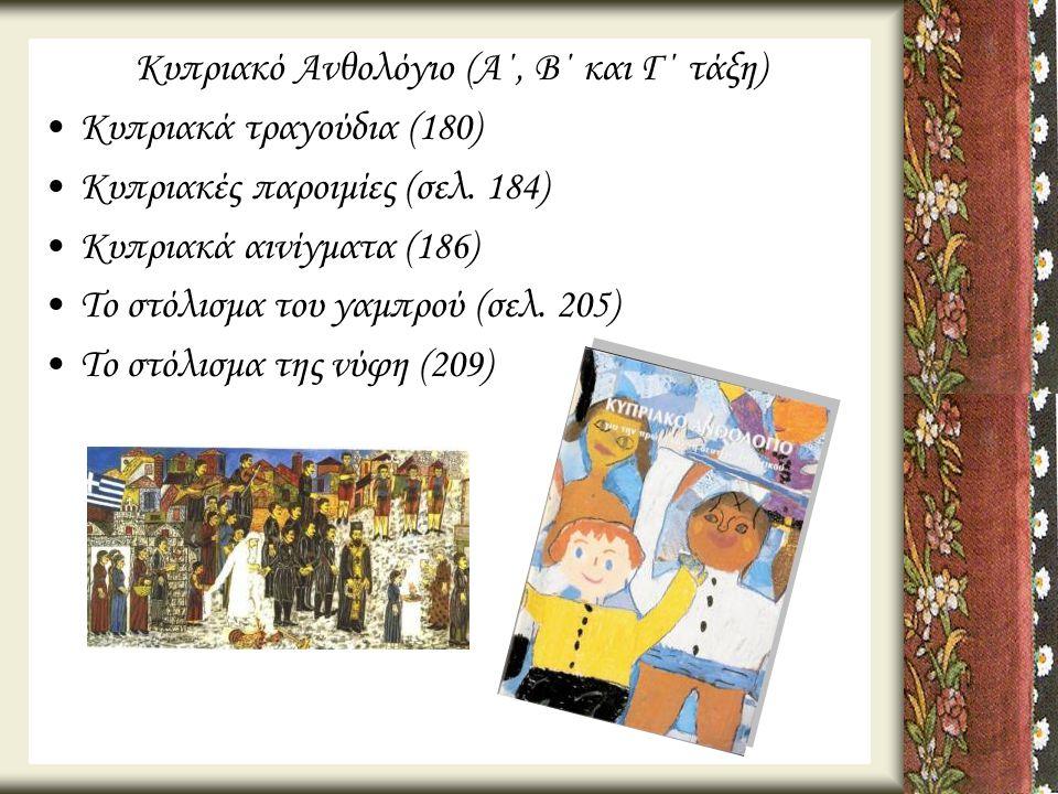 Κυπριακό Ανθολόγιο (Α΄, Β΄ και Γ΄ τάξη) •Κυπριακά τραγούδια (180) •Κυπριακές παροιμίες (σελ. 184) •Κυπριακά αινίγματα (186) •Το στόλισμα του γαμπρού (