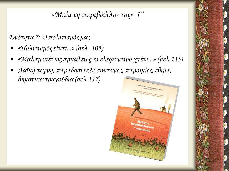 «Μελέτη περιβάλλοντος» Γ΄ Ενότητα 7: Ο πολιτισμός μας •«Πολιτισμός είναι...» (σελ. 105) •«Μαλαματένιος αργαλειός κι ελεφάντινο χτένι...» (σελ.115) •Λα