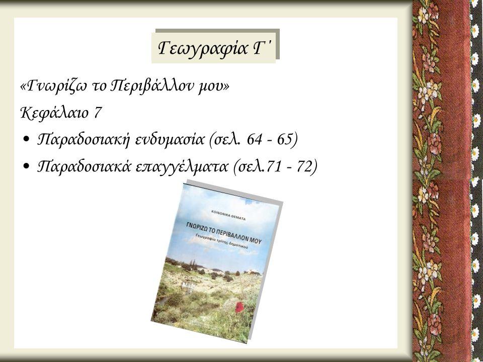 «Γνωρίζω το Περιβάλλον μου» Κεφάλαιο 7 •Παραδοσιακή ενδυμασία (σελ. 64 - 65) •Παραδοσιακά επαγγέλματα (σελ.71 - 72) Γεωγραφία Γ΄
