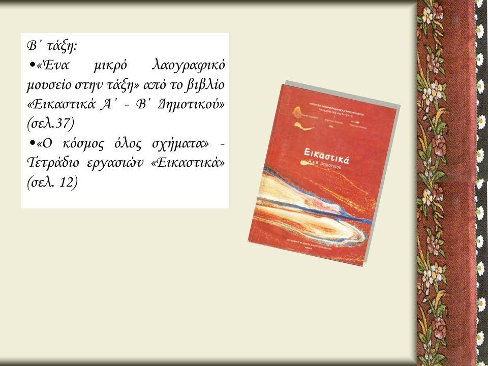 Β΄ τάξη: •«Ένα μικρό λαογραφικό μουσείο στην τάξη» από το βιβλίο «Εικαστικά Α΄ - Β΄ Δημοτικού» (σελ.37) •«Ο κόσμος όλος σχήματα» - Τετράδιο εργασιών «
