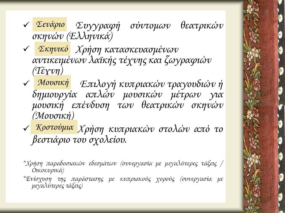  Συγγραφή σύντομων θεατρικών σκηνών (Ελληνικά)  Χρήση κατασκευασμένων αντικειμένων λαϊκής τέχνης και ζωγραφιών (Τέχνη)  Επιλογή κυπριακών τραγουδιώ
