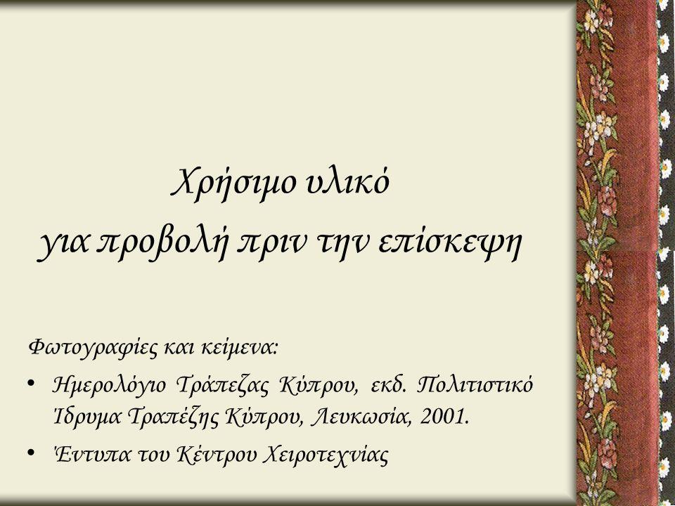 Χρήσιμο υλικό για προβολή πριν την επίσκεψη Φωτογραφίες και κείμενα: • Ημερολόγιο Τράπεζας Κύπρου, εκδ. Πολιτιστικό Ίδρυμα Τραπέζης Κύπρου, Λευκωσία,