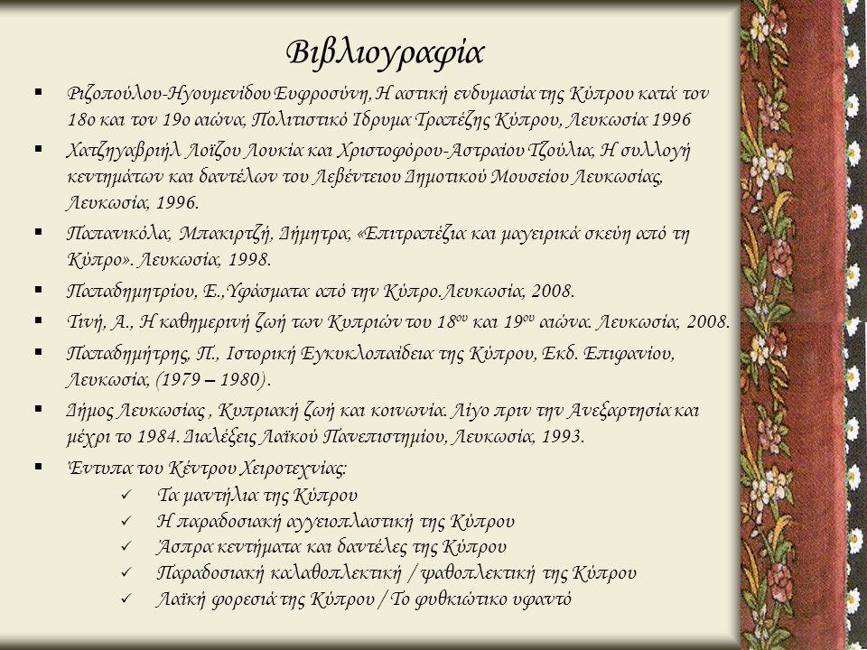 Βιβλιογραφία  Ριζοπούλου-Ηγουμενίδου Ευφροσύνη, Η αστική ενδυμασία της Κύπρου κατά τον 18ο και τον 19ο αιώνα, Πολιτιστικό Ίδρυμα Τραπέζης Κύπρου, Λευ