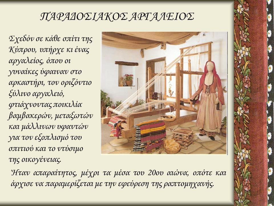 ΠΑΡΑΔΟΣΙΑΚΟΣ ΑΡΓΑΛΕΙΟΣ Σχεδόν σε κάθε σπίτι της Κύπρου, υπήρχε κι ένας αργαλείος, όπου οι γυναίκες ύφαιναν στο αρκαστήρι, τον οριζόντιο ξύλινο αργαλει