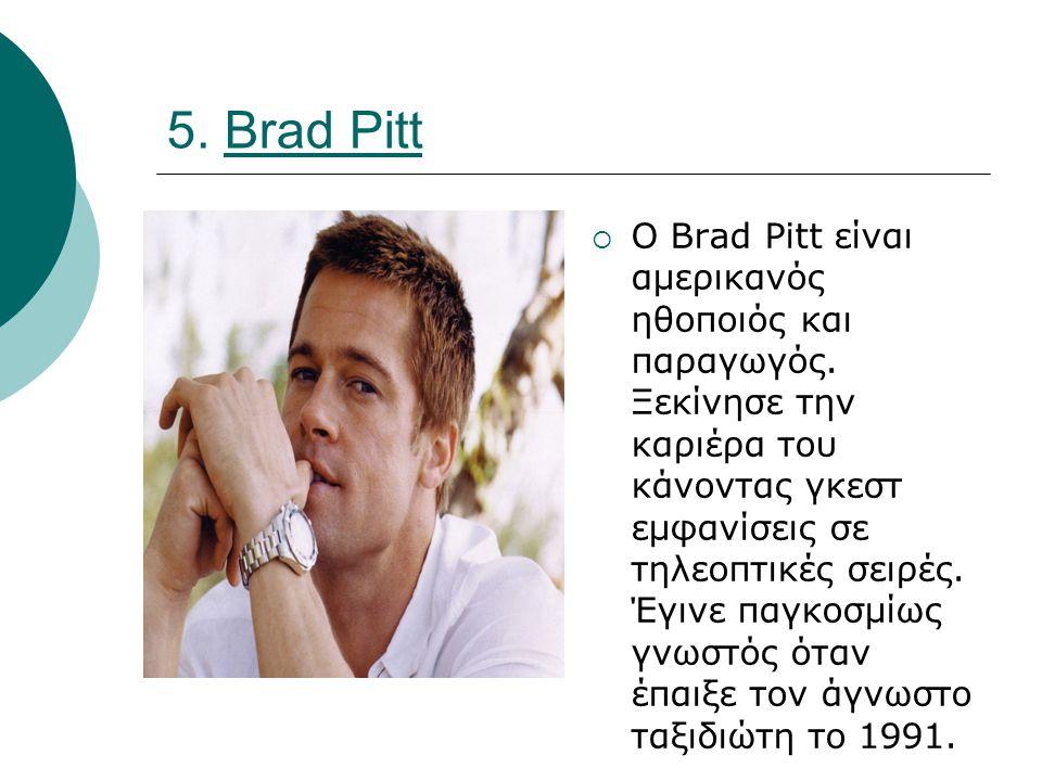 5. Brad Pitt  Ο Brad Pitt είναι αμερικανός ηθοποιός και παραγωγός.