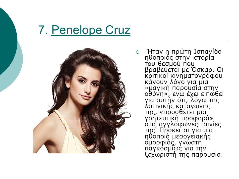 7. Penelope Cruz  Ήταν η πρώτη Ισπανίδα ηθοποιός στην ιστορία του θεσμού που βραβεύεται με Όσκαρ.