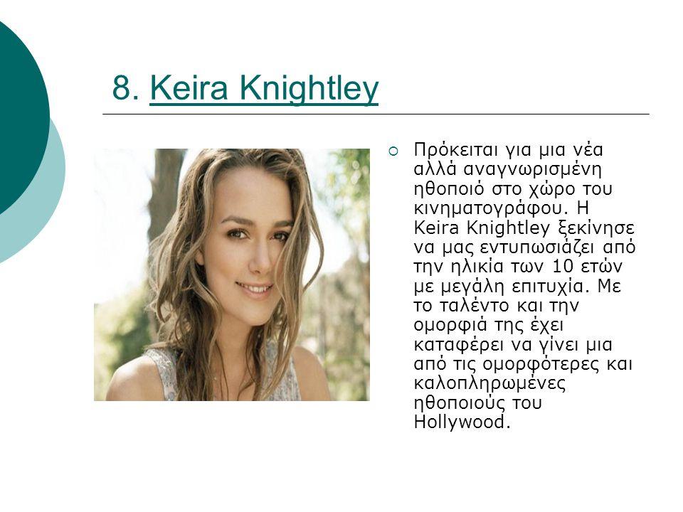 8. Keira Knightley  Πρόκειται για μια νέα αλλά αναγνωρισμένη ηθοποιό στο χώρο του κινηματογράφου.