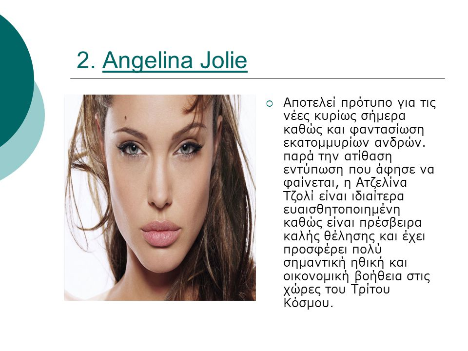 2. Angelina Jolie  Αποτελεί πρότυπο για τις νέες κυρίως σήμερα καθώς και φαντασίωση εκατομμυρίων ανδρών. παρά την ατίθαση εντύπωση που άφησε να φαίνε
