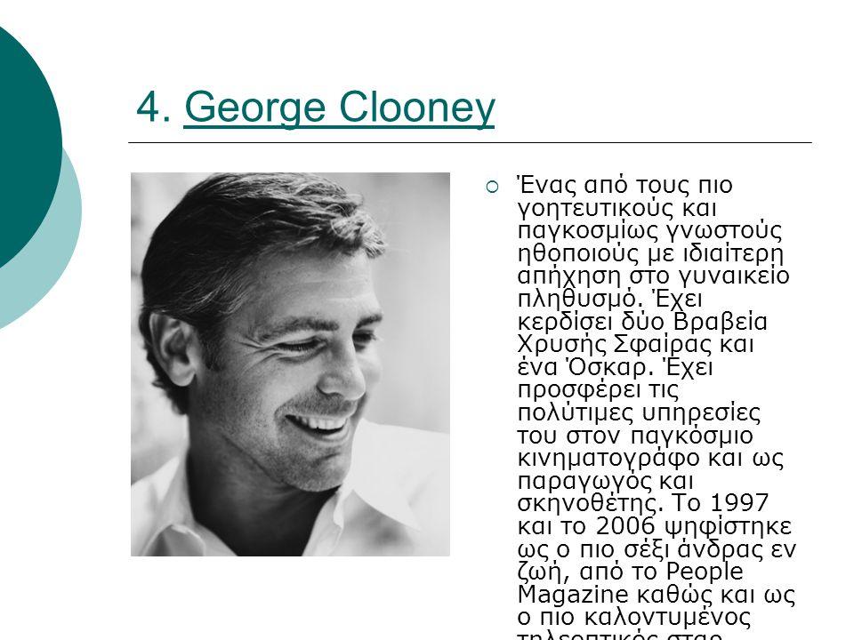 4. George Clooney  Ένας από τους πιο γοητευτικούς και παγκοσμίως γνωστούς ηθοποιούς με ιδιαίτερη απήχηση στο γυναικείο πληθυσμό. Έχει κερδίσει δύο Βρ