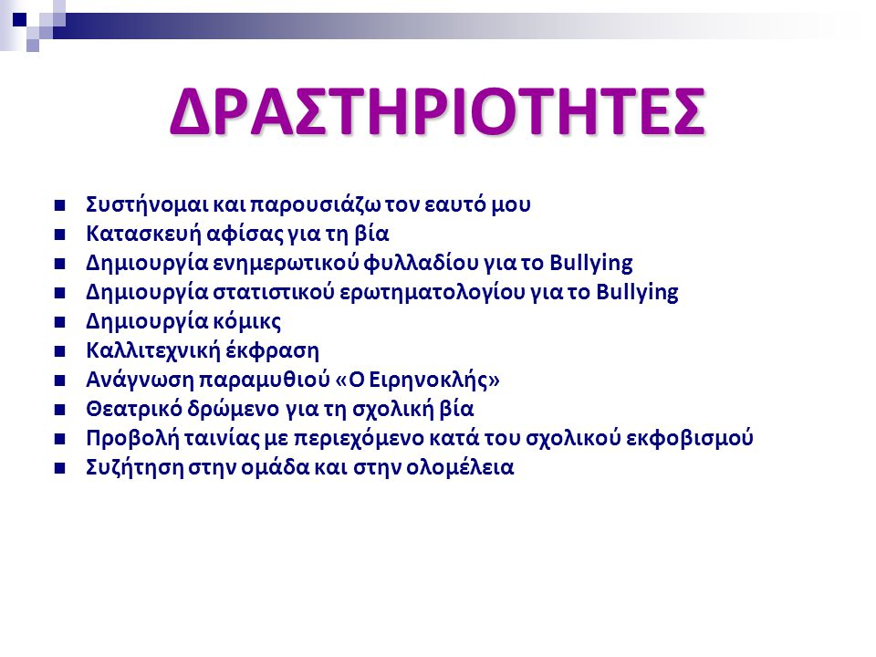 ΔΡΑΣΤΗΡΙΟΤΗΤΕΣ  Συστήνομαι και παρουσιάζω τον εαυτό μου  Κατασκευή αφίσας για τη βία  Δημιουργία ενημερωτικού φυλλαδίου για το Bullying  Δημιουργία στατιστικού ερωτηματολογίου για το Bullying  Δημιουργία κόμικς  Καλλιτεχνική έκφραση  Ανάγνωση παραμυθιού «Ο Ειρηνοκλής»  Θεατρικό δρώμενο για τη σχολική βία  Προβολή ταινίας με περιεχόμενο κατά του σχολικού εκφοβισμού  Συζήτηση στην ομάδα και στην ολομέλεια