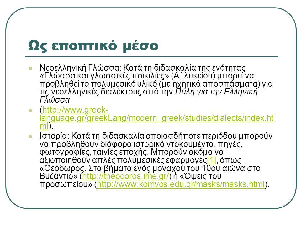 Ως εποπτικό μέσο  Νεοελληνική Γλώσσα: Κατά τη διδασκαλία της ενότητας «Γλώσσα και γλωσσικές ποικιλίες» (Α΄ λυκείου) μπορεί να προβληθεί το πολυμεσικό υλικό (με ηχητικά αποσπάσματα) για τις νεοελληνικές διαλέκτους από την Πύλη για την Ελληνική Γλώσσα  (http://www.greek- language.gr/greekLang/modern_greek/studies/dialects/index.ht ml).http://www.greek- language.gr/greekLang/modern_greek/studies/dialects/index.ht ml  Ιστορία: Κατά τη διδασκαλία οποιασδήποτε περιόδου μπορούν να προβληθούν διάφορα ιστορικά ντοκουμέντα, πηγές, φωτογραφίες, ταινίες εποχής.