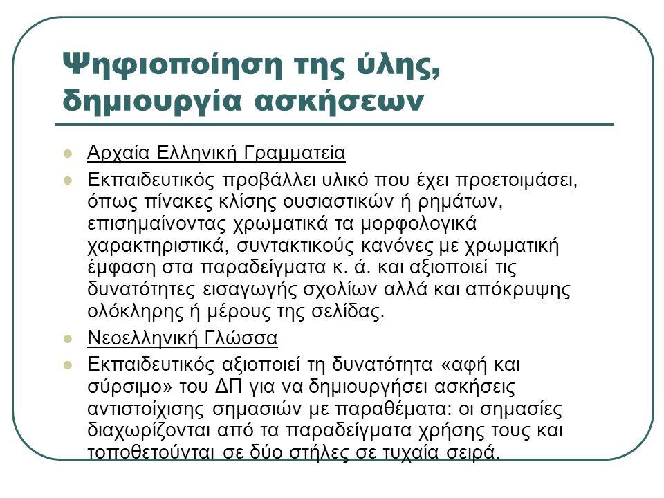 Ψηφιοποίηση της ύλης, δημιουργία ασκήσεων  Αρχαία Ελληνική Γραμματεία  Εκπαιδευτικός προβάλλει υλικό που έχει προετοιμάσει, όπως πίνακες κλίσης ουσιαστικών ή ρημάτων, επισημαίνοντας χρωματικά τα μορφολογικά χαρακτηριστικά, συντακτικούς κανόνες με χρωματική έμφαση στα παραδείγματα κ.