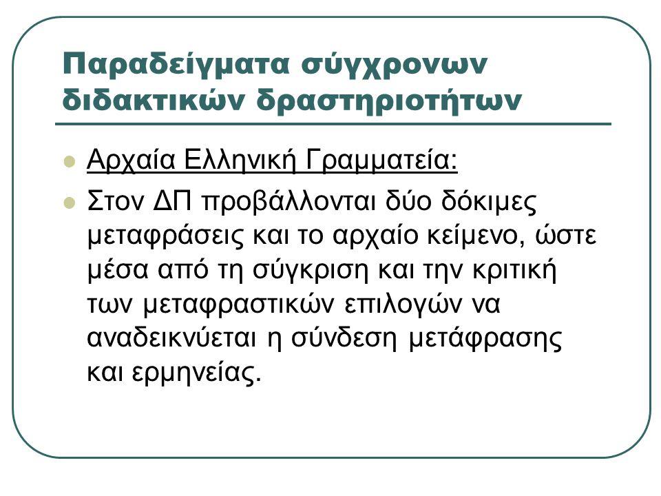 Παραδείγματα σύγχρονων διδακτικών δραστηριοτήτων  Αρχαία Ελληνική Γραμματεία:  Στον ΔΠ προβάλλονται δύο δόκιμες μεταφράσεις και το αρχαίο κείμενο, ώστε μέσα από τη σύγκριση και την κριτική των μεταφραστικών επιλογών να αναδεικνύεται η σύνδεση μετάφρασης και ερμηνείας.