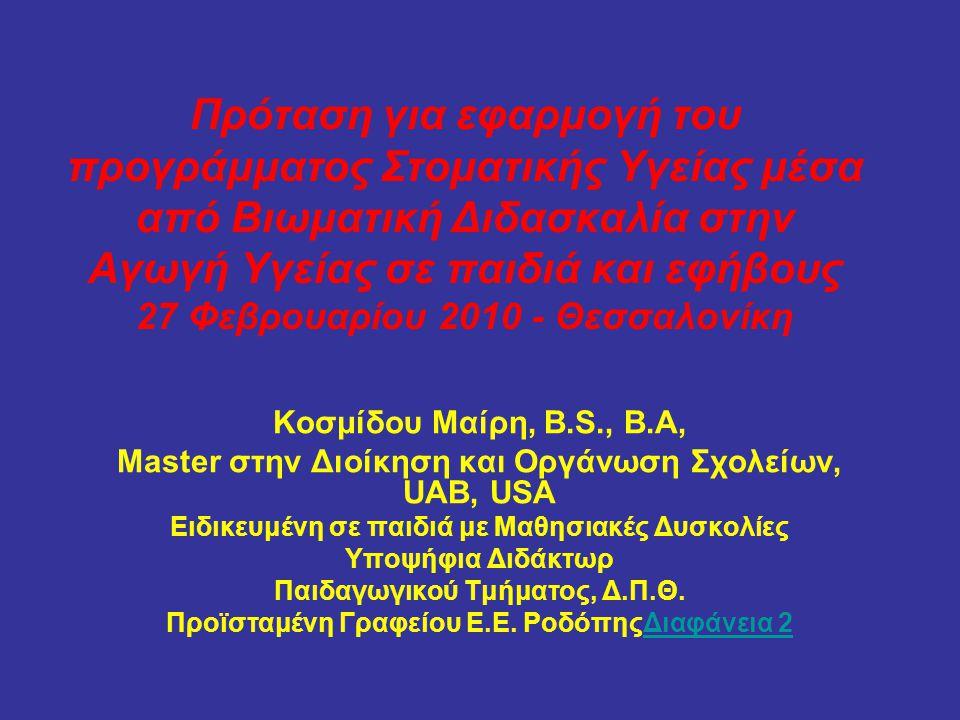 Πρόταση για εφαρμογή του προγράμματος Στοματικής Υγείας μέσα από Βιωματική Διδασκαλία στην Αγωγή Υγείας σε παιδιά και εφήβους 27 Φεβρουαρίου 2010 - Θεσσαλονίκη Κοσμίδου Μαίρη, B.S., B.A, Master στην Διοίκηση και Οργάνωση Σχολείων, UAB, USA Ειδικευμένη σε παιδιά με Μαθησιακές Δυσκολίες Υποψήφια Διδάκτωρ Παιδαγωγικού Τμήματος, Δ.Π.Θ.