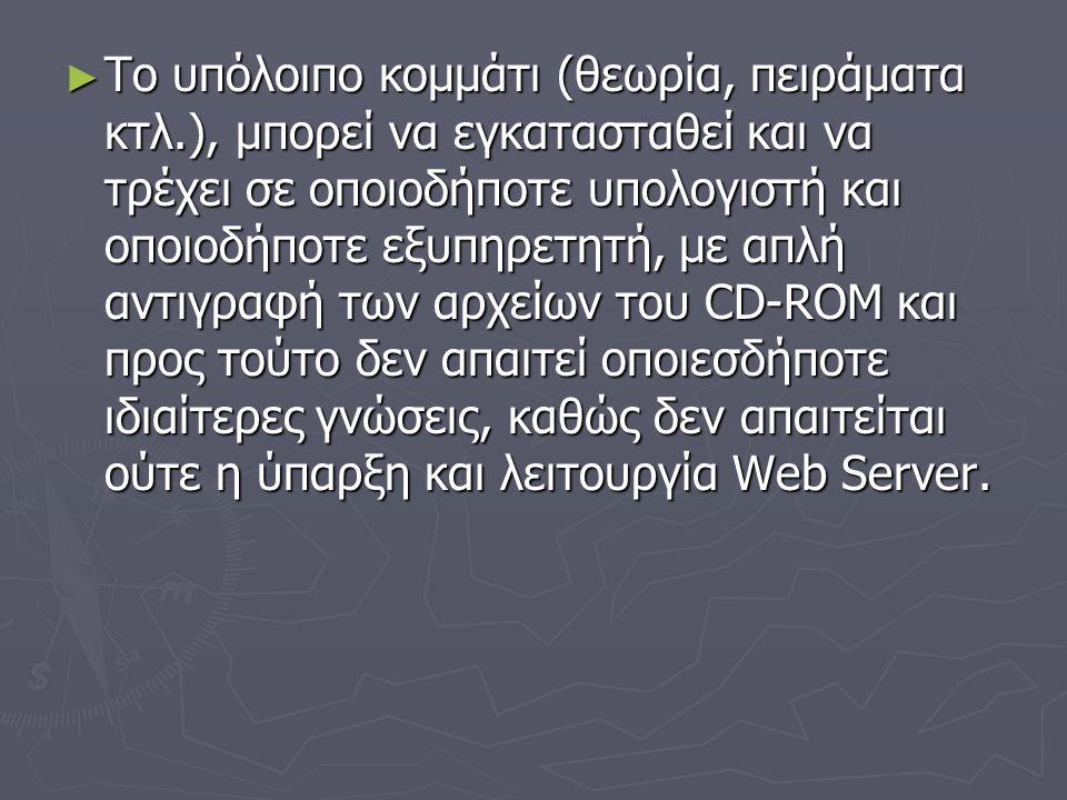 ► Το υπόλοιπο κοµµάτι (θεωρία, πειράματα κτλ.), μπορεί να εγκατασταθεί και να τρέχει σε οποιοδήποτε υπολογιστή και οποιοδήποτε εξυπηρετητή, µε απλή αντιγραφή των αρχείων του CD-ROM και προς τούτο δεν απαιτεί οποιεσδήποτε ιδιαίτερες γνώσεις, καθώς δεν απαιτείται ούτε η ύπαρξη και λειτουργία Web Server.