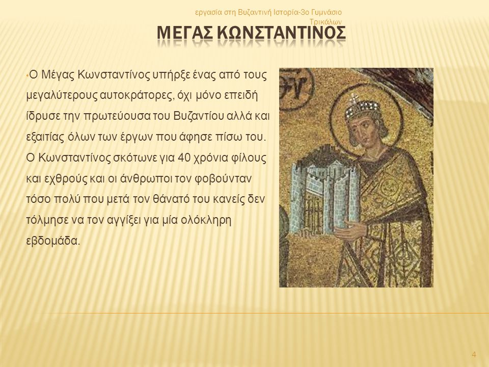 • Ο Μέγας Κωνσταντίνος υπήρξε ένας από τους μεγαλύτερους αυτοκράτορες, όχι μόνο επειδή ίδρυσε την πρωτεύουσα του Βυζαντίου αλλά και εξαιτίας όλων των έργων που άφησε πίσω του.