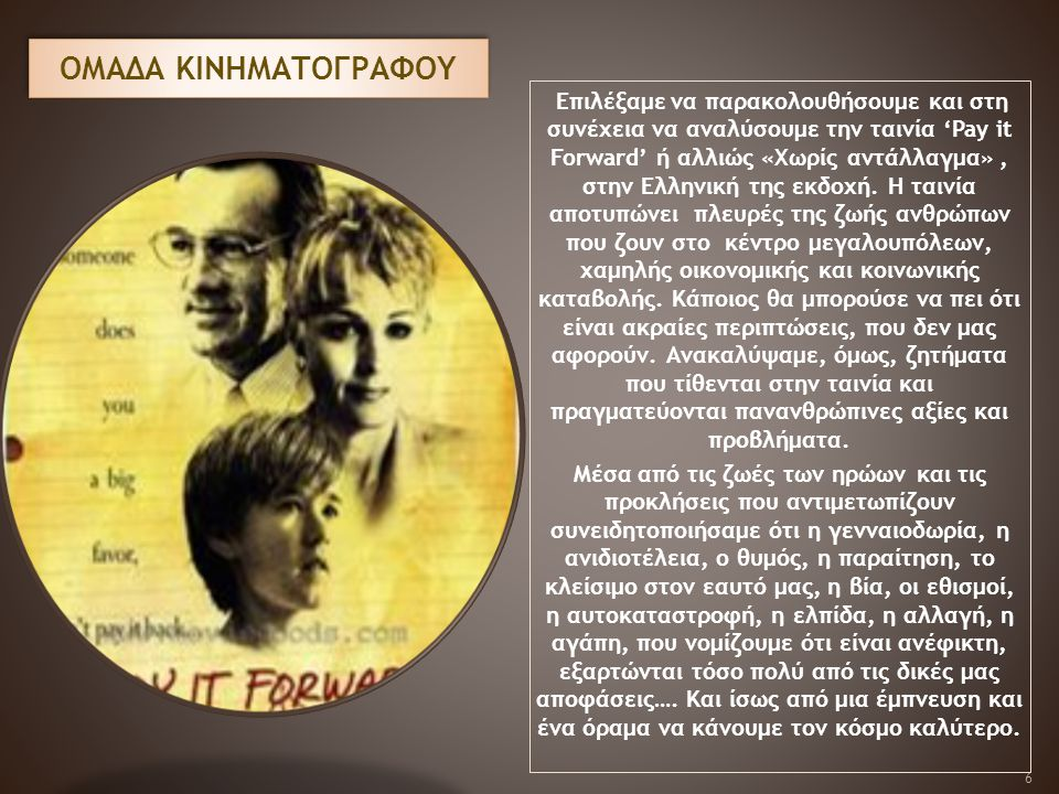 OMAΔΑ ΚΙΝΗΜΑΤΟΓΡΑΦΟΥ Επιλέξαμε να παρακολουθήσουμε και στη συνέχεια να αναλύσουμε την ταινία 'Pay it Forward' ή αλλιώς «Χωρίς αντάλλαγμα», στην Ελληνι