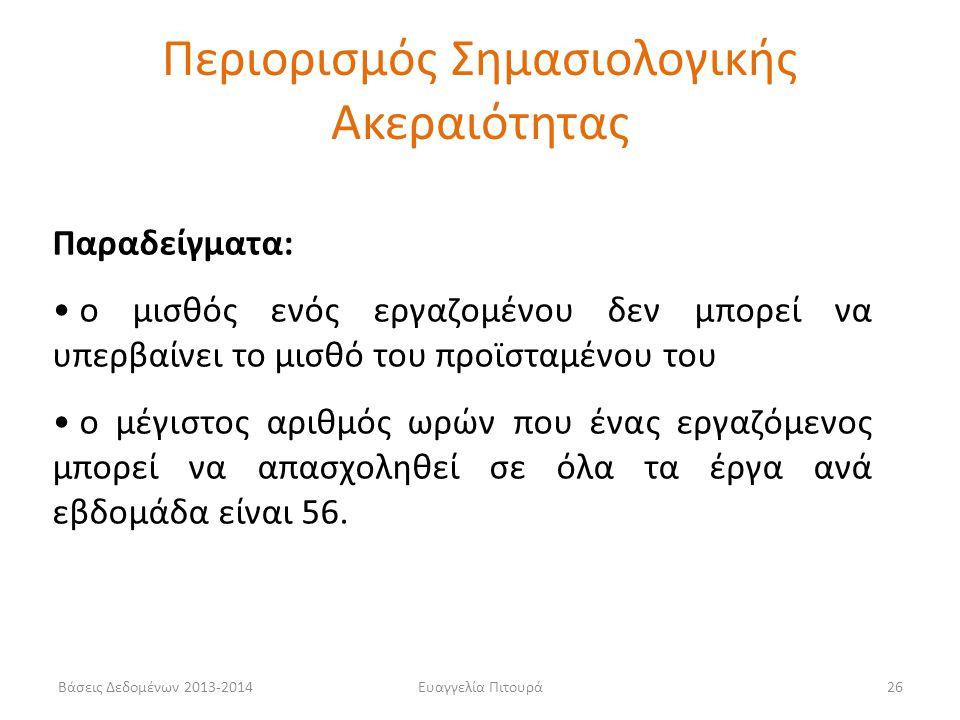 Βάσεις Δεδομένων 2013-2014Ευαγγελία Πιτουρά26 Παραδείγματα: • ο μισθός ενός εργαζομένου δεν μπορεί να υπερβαίνει το μισθό του προϊσταμένου του • ο μέγ