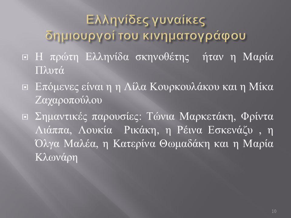  Η πρώτη Ελληνίδα σκηνοθέτης ήταν η Μαρία Πλυτά  Επόμενες είναι η η Λίλα Κουρκουλάκου και η Μίκα Ζαχαροπούλου  Σημαντικές παρουσίες : Τώνια Μαρκετά