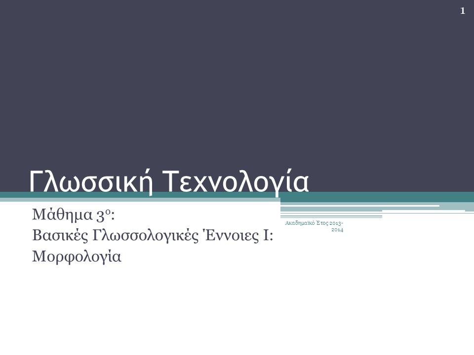 Γλωσσική Τεχνολογία Μάθημα 3 ο : Βασικές Γλωσσολογικές Έννοιες Ι: Μορφολογία 1 Ακαδημαϊκό Έτος 2013- 2014