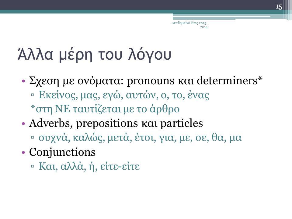 Άλλα μέρη του λόγου •Σχεση με ονόματα: pronouns και determiners* ▫Εκείνος, μας, εγώ, αυτών, ο, το, ένας *στη ΝΕ ταυτίζεται με το άρθρο •Αdverbs, prepositions και particles ▫συχνά, καλώς, μετά, έτσι, για, με, σε, θα, μα •Conjunctions ▫Και, αλλά, ή, είτε-είτε 15 Ακαδημαϊκό Έτος 2013- 2014