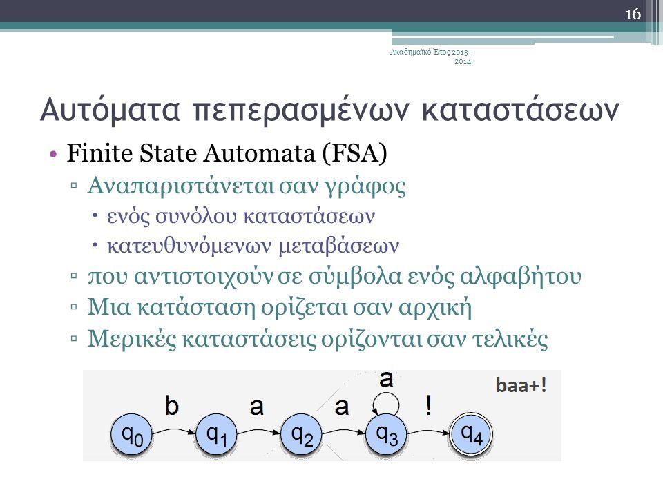 Αυτόματα πεπερασμένων καταστάσεων •Finite State Automata (FSA) ▫Αναπαριστάνεται σαν γράφος  ενός συνόλου καταστάσεων  κατευθυνόμενων μεταβάσεων ▫που αντιστοιχούν σε σύμβολα ενός αλφαβήτου ▫Μια κατάσταση ορίζεται σαν αρχική ▫Μερικές καταστάσεις ορίζονται σαν τελικές Ακαδημαϊκό Έτος 2013- 2014 16