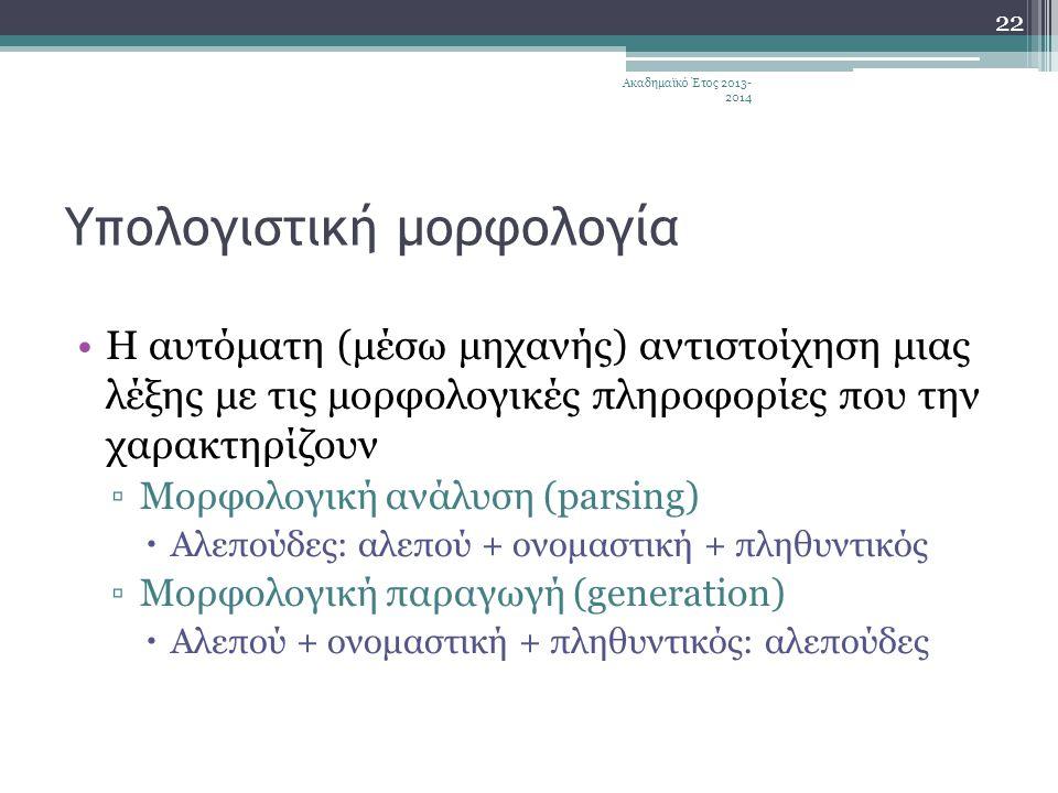 Υπολογιστική μορφολογία •Η αυτόματη (μέσω μηχανής) αντιστοίχηση μιας λέξης με τις μορφολογικές πληροφορίες που την χαρακτηρίζουν ▫Μορφολογική ανάλυση (parsing)  Αλεπούδες: αλεπού + ονομαστική + πληθυντικός ▫Μορφολογική παραγωγή (generation)  Αλεπού + ονομαστική + πληθυντικός: αλεπούδες Ακαδημαϊκό Έτος 2013- 2014 22