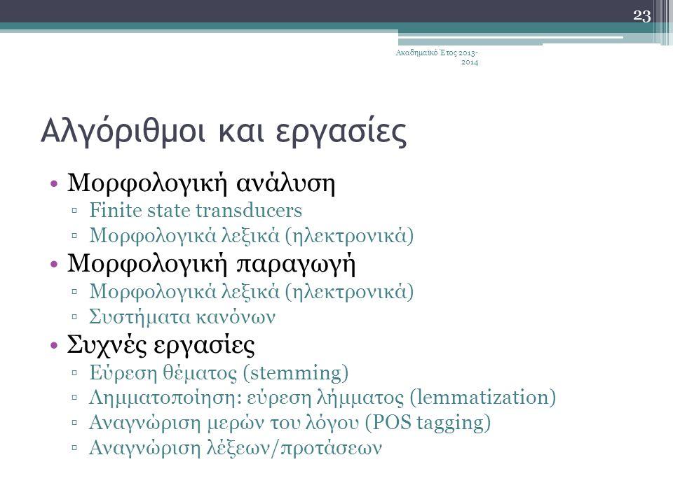 Αλγόριθμοι και εργασίες •Μορφολογική ανάλυση ▫Finite state transducers ▫Μορφολογικά λεξικά (ηλεκτρονικά) •Μορφολογική παραγωγή ▫Μορφολογικά λεξικά (ηλεκτρονικά) ▫Συστήματα κανόνων •Συχνές εργασίες ▫Εύρεση θέματος (stemming) ▫Λημματοποίηση: εύρεση λήμματος (lemmatization) ▫Αναγνώριση μερών του λόγου (POS tagging) ▫Αναγνώριση λέξεων/προτάσεων Ακαδημαϊκό Έτος 2013- 2014 23