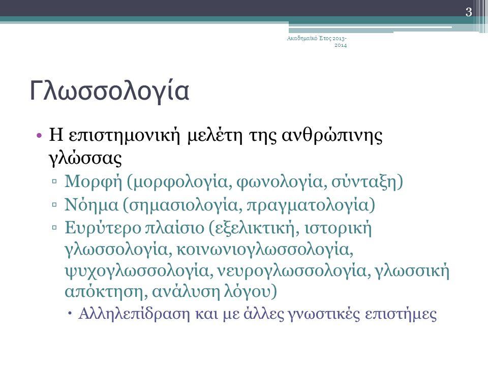 Γλωσσολογία •Η επιστημονική μελέτη της ανθρώπινης γλώσσας ▫Μορφή (μορφολογία, φωνολογία, σύνταξη) ▫Νόημα (σημασιολογία, πραγματολογία) ▫Ευρύτερο πλαίσιο (εξελικτική, ιστορική γλωσσολογία, κοινωνιογλωσσολογία, ψυχογλωσσολογία, νευρογλωσσολογία, γλωσσική απόκτηση, ανάλυση λόγου)  Αλληλεπίδραση και με άλλες γνωστικές επιστήμες 3 Ακαδημαϊκό Έτος 2013- 2014