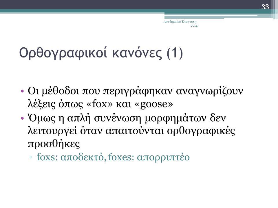 Ορθογραφικοί κανόνες (1) •Οι μέθοδοι που περιγράφηκαν αναγνωρίζουν λέξεις όπως «fox» και «goose» •Όμως η απλή συνένωση μορφημάτων δεν λειτουργεί όταν απαιτούνται ορθογραφικές προσθήκες ▫foxs: αποδεκτό, foxes: απορριπτέο Ακαδημαϊκό Έτος 2013- 2014 33