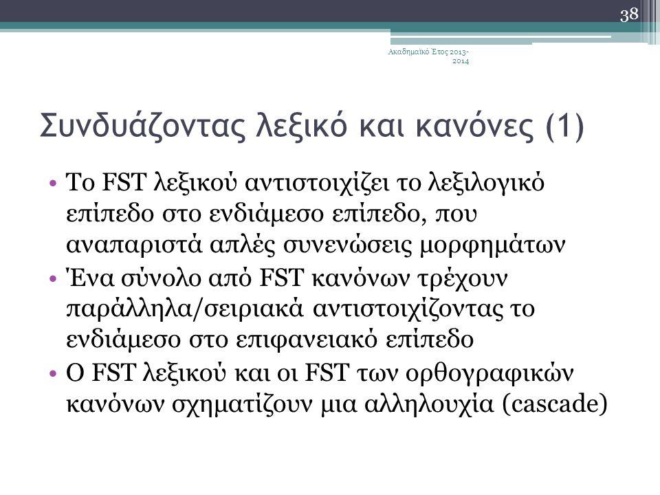 Συνδυάζοντας λεξικό και κανόνες (1) •Το FST λεξικού αντιστοιχίζει το λεξιλογικό επίπεδο στο ενδιάμεσο επίπεδο, που αναπαριστά απλές συνενώσεις μορφημάτων •Ένα σύνολο από FST κανόνων τρέχουν παράλληλα/σειριακά αντιστοιχίζοντας το ενδιάμεσο στο επιφανειακό επίπεδο •Ο FST λεξικού και οι FST των ορθογραφικών κανόνων σχηματίζουν μια αλληλουχία (cascade) Ακαδημαϊκό Έτος 2013- 2014 38