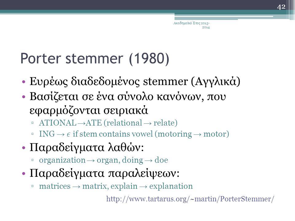 Porter stemmer (1980) •Ευρέως διαδεδομένος stemmer (Αγγλικά) •Βασίζεται σε ένα σύνολο κανόνων, που εφαρμόζονται σειριακά ▫ATIONAL → ATE (relational → relate) ▫ING → if stem contains vowel (motoring → motor) •Παραδείγματα λαθών: ▫organization → organ, doing → doe •Παραδείγματα παραλείψεων: ▫matrices → matrix, explain → explanation http://www.tartarus.org/~martin/PorterStemmer/ Ακαδημαϊκό Έτος 2013- 2014 42