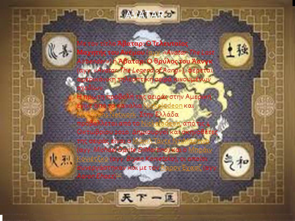 AVATAR Με τον τίτλο Άβαταρ: Ο Τελευταίος Μαχητής του Ανέμου (αγγ. «Avatar: The Last Airbender») ή Άβαταρ: Ο θρύλος του Άανγκ (αγγ. «Avatar: The Legend