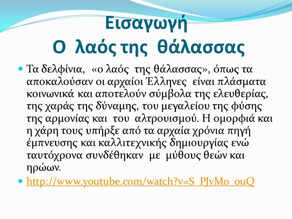 Εισαγωγή Ο λαός της θάλασσας  Τα δελφίνια, «ο λαός της θάλασσας», όπως τα αποκαλούσαν οι αρχαίοι Έλληνες είναι πλάσματα κοινωνικά και αποτελούν σύμβο