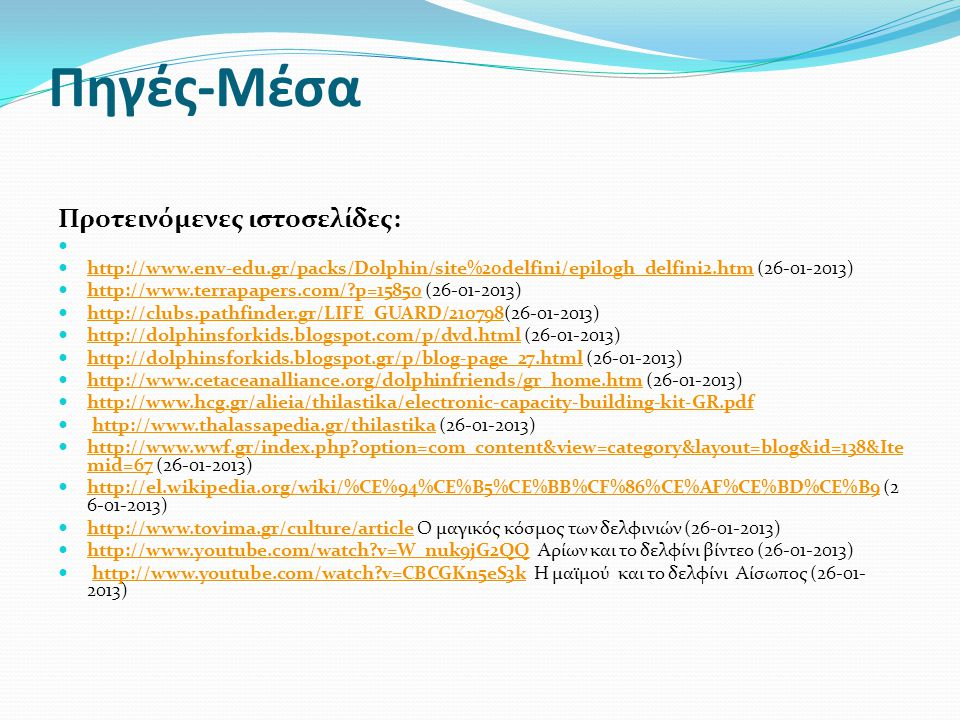 Πηγές-Μέσα Προτεινόμενες ιστοσελίδες:   http://www.env-edu.gr/packs/Dolphin/site%20delfini/epilogh_delfini2.htm (26-01-2013) http://www.env-edu.gr/packs/Dolphin/site%20delfini/epilogh_delfini2.htm  http://www.terrapapers.com/?p=15850 (26-01-2013) http://www.terrapapers.com/?p=15850  http://clubs.pathfinder.gr/LIFE_GUARD/210798(26-01-2013) http://clubs.pathfinder.gr/LIFE_GUARD/210798  http://dolphinsforkids.blogspot.com/p/dvd.html (26-01-2013) http://dolphinsforkids.blogspot.com/p/dvd.html  http://dolphinsforkids.blogspot.gr/p/blog-page_27.html (26-01-2013) http://dolphinsforkids.blogspot.gr/p/blog-page_27.html  http://www.cetaceanalliance.org/dolphinfriends/gr_home.htm (26-01-2013) http://www.cetaceanalliance.org/dolphinfriends/gr_home.htm  http://www.hcg.gr/alieia/thilastika/electronic-capacity-building-kit-GR.pdf http://www.hcg.gr/alieia/thilastika/electronic-capacity-building-kit-GR.pdf  http://www.thalassapedia.gr/thilastika (26-01-2013)http://www.thalassapedia.gr/thilastika  http://www.wwf.gr/index.php?option=com_content&view=category&layout=blog&id=138&Ite mid=67 (26-01-2013) http://www.wwf.gr/index.php?option=com_content&view=category&layout=blog&id=138&Ite mid=67  http://el.wikipedia.org/wiki/%CE%94%CE%B5%CE%BB%CF%86%CE%AF%CE%BD%CE%B9 (2 6-01-2013) http://el.wikipedia.org/wiki/%CE%94%CE%B5%CE%BB%CF%86%CE%AF%CE%BD%CE%B9  http://www.tovima.gr/culture/article Ο μαγικός κόσμος των δελφινιών (26-01-2013) http://www.tovima.gr/culture/article  http://www.youtube.com/watch?v=W_nuk9jG2QQ Αρίων και το δελφίνι βίντεο (26-01-2013) http://www.youtube.com/watch?v=W_nuk9jG2QQ  http://www.youtube.com/watch?v=CBCGKn5eS3k Η μαϊμού και το δελφίνι Αίσωπος (26-01- 2013)http://www.youtube.com/watch?v=CBCGKn5eS3k