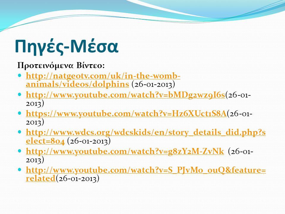Πηγές-Μέσα Προτεινόμενα Βίντεο:  http://natgeotv.com/uk/in-the-womb- animals/videos/dolphins (26-01-2013) http://natgeotv.com/uk/in-the-womb- animals/videos/dolphins  http://www.youtube.com/watch?v=bMDg2wz9I6s(26-01- 2013) http://www.youtube.com/watch?v=bMDg2wz9I6s  https://www.youtube.com/watch?v=Hz6XUct1S8A(26-01- 2013) https://www.youtube.com/watch?v=Hz6XUct1S8A  http://www.wdcs.org/wdcskids/en/story_details_did.php?s elect=804 (26-01-2013) http://www.wdcs.org/wdcskids/en/story_details_did.php?s elect=804  http://www.youtube.com/watch?v=g8zY2M-ZvNk (26-01- 2013) http://www.youtube.com/watch?v=g8zY2M-ZvNk  http://www.youtube.com/watch?v=S_PJvMo_0uQ&feature= related(26-01-2013) http://www.youtube.com/watch?v=S_PJvMo_0uQ&feature= related